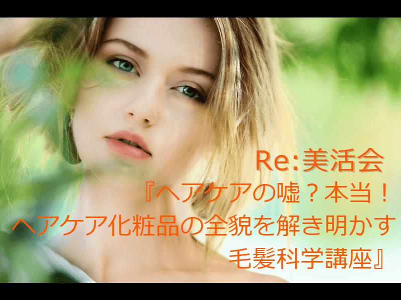 【Re:美活会】9/21 Sut.『ヘアケアの嘘?本当!ヘアケア化粧品の全貌を解き明かす毛髪科学講座』開催のお知らせ